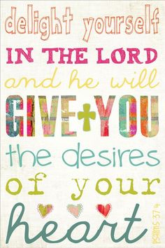 """Delight yourself in the Lord and he will give you the desires of your heart"" Psalm 37:4"