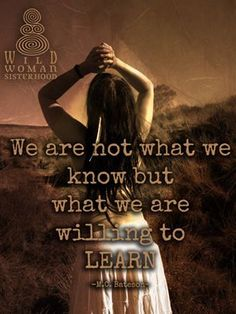 We are not what we know but what we are willing to learn .. WILD WOMAN SISTERHOOD™ #WildWomanSisterhood