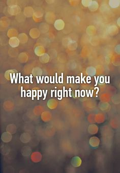 What would make you happy right now?