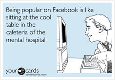 Being popular on Facebook is like sitting at the cool table in the cafeteria of the mental hospital.