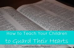 How to Teach Your Children to Guard Their Hearts www.teachersofgoo...