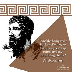 Quickly, bring me a beaker of wine, so that I may wet my mind and say something clever. - Aristophanes (Wine Quote)