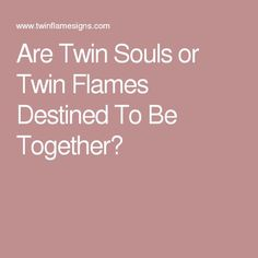 Are Twin Souls or Twin Flames Destined To Be Together?