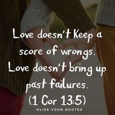 So often people say they love each other but as soon as one gets angry out comes the list of past sins! This is not love. True godly love forgives and refuses to keep track of personal slights received.  Obviously we should not allow people to continue to hurt or abuse us or others. Thats not what 1 Corinthians 13:6 is teaching. The goal is to have a spirit of reconciliation to forgive those who seek forgiveness letting the past stay in the past.