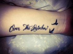 My Over the Rainbow Tattoo in memory of my Nan... she used to love it when I sang this song, means so much to me x