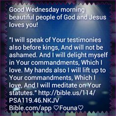 "Good Wednesday morning beautiful people of God and Jesus loves you!  ""I will speak of Your testimonies also before kings, And will not be ashamed. And I will delight myself in Your commandments, Which I love. My hands also I will lift up to Your commandments, Which I love, And I will meditate on Your statutes."" http://bible.us/114/PSA119.46.NKJV Bible.com/app ♡Founa♡"