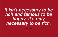 It isn't necessary to be rich and famous to be happy. It's only necessary to be rich   Quotes