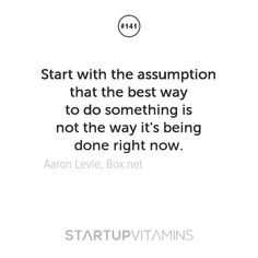 Start with the assumption that the best way to do something is not the way it's being done right now. -Aaron Levie, Box.net