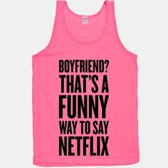 Oh my gosh, MY boyfriend's name is Netflix, too!