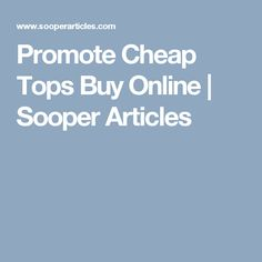 Promote Cheap Tops Buy Online | Sooper Articles