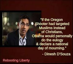 Obama has a bias against Christians, even though he claims to be one.  Read more: http://www.thepoliticalinsider.com/dsouza-perfectly-describes-obamas-reaction-to-oregon-murders-look/#ixzz3nq6LMm9V
