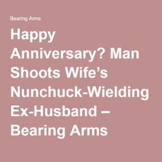 Happy Anniversary? Man Shoots Wife's Nunchuck-Wielding Ex-Husband – Bearing Arms