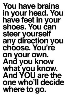 """You have brains in your head. You have feet in your shoes. You can steer yourself in any direction you choose. You're on your own. And you know what you know. And YOU are the one who'll decide where to go."" - Dr. Seuss this quote is on point"
