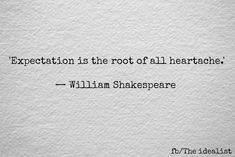 Expectation is the root of all heartache. - William Shakespeare And that my friends is why relationships that never happened hurt just as bad as if they did. Poem Quotes, Lyric Quotes, Great Quotes, Words Quotes, Wise Words, Quotes To Live By, Inspirational Quotes, Sayings, Bad Dad Quotes