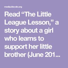 """Read """"The Little League Lesson,"""" a story about a girl who learns to support her little brother (June 2012 Liahona and Friend). Look at the calendar and see who in your family has upcoming events (a test, a performance, or a talk in church). Talk about how you can support each other. For example, you could write a note of encouragement before a performance and congratulate the person afterward. Put your plan into action!"""