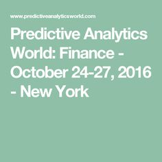 Predictive Analytics World: Finance - October 24-27, 2016 - New York