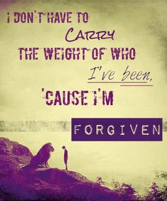 I don't have to carry the weight of who I've been, 'cause I'm forgiven. -Sanctus Real. (Edited by Fellow Traveler.)