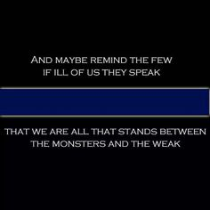 And maybe remind the few if ill of us they speak; That we are all that stands between the monsters and the weak.