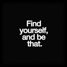Find yourself, and be that