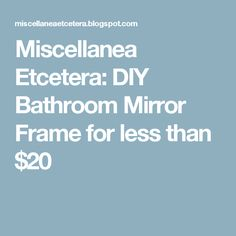 Miscellanea Etcetera: DIY Bathroom Mirror Frame for less than $20