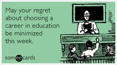 May your regret about choosing a career in education be minimized this week.--Teacher Appreciation Week--Ha,ha!