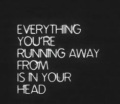 """Everything you're running away from is in your head."" #quote"