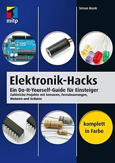 Elektronik-Hacks: Ein Do-It-Yourself-Guide fÃr Einsteiger. Zahlreiche Projekte mit Sensoren Fernsteuerungen Motoren Arduino (mitp Professional) (German Edition)