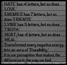 HATE has 4 letters, But so does LOVE..., ENEMIES has 7 letters, But so does FRIENDS..., LYING has 5 letters, But so does TRUTH..., HURT has 4 letters, But so does HEAL..., Transform every Negative energy into a Positive energy..!! It's your perception that makes the difference in the way you FEEL...  #Life #lifelessons #lifeadvice #lifequotes #quotesonlife #lifequotesandsayings #hate #love #enemies #friends #lying #truth #hurt #heal #negative #energy #shareinspirequotes #share #inspire…