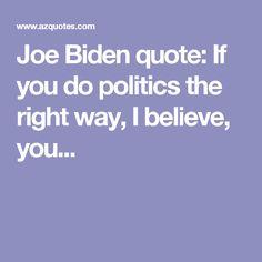 Joe Biden quote: If you do politics the right way, I believe, you...