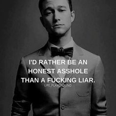 I'd rather be an honest asshole than a fucking liar. Any day.