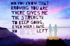 Did you know that knowing you are there gives me the strength to keep going, even when I have no hope left?