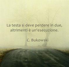 La testa si deve perdere in due, altrimenti è un'esecuzione. C. Bukowski
