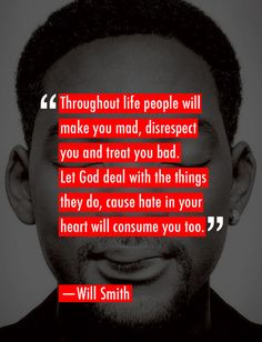 """Throughout life people will make you mad, disrespect you and treat you bad. Let God deal with the things they do, cause hate in your heart will consume you too."" - Will Smith"