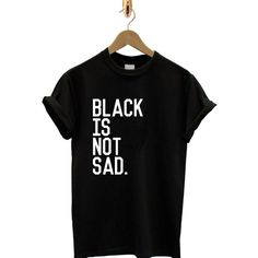 Black is not sad Tumblr T Shirt T-Shirt TShirt Tee Tumblr Shirt Unisex... (9.215 CLP) ❤ liked on Polyvore featuring tops, t-shirts, shirts, graphic tees, graphic print t shirts, graphic design shirts, graphic design t shirts and shirt top
