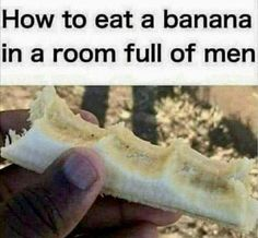 Hahaha... I would first off never eat a banana or ice cream cone in front of men or traffic. Speak from experience it causes accidents! Oops=/