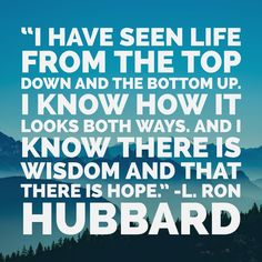 """I have seen life from the top down and the bottom up.  I know how it looks both ways. And I know there is wisdom and that there is hope.""     - L. Ron Hubbard    Learn more about L. Ron Hubbard at LRonHubbard.org    #FridayFeeling"