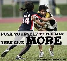 Push yourself to the mas then give more.