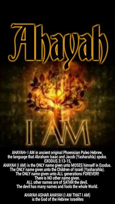 AHAYAH=I AM in ancient original Phoenician Paleo Hebrew, the language that Abraham Isaac and Jacob spoke. EXODUS 3:13-15, AHAYAH is the ONLY name given unto MOSES himself in Exodus. The ONLY name given unto the Children of Israël (Yasharahla). The ONLY na