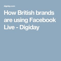 How British brands are using Facebook Live - Digiday