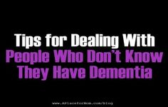 Tips for Dealing With People Who Don't Know They Have Dementia Articles like this would have been good to ready back in '06-'09 when we were dealing with it... .
