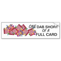 "ONE Dab Short of a Full Card BINGO! Bumper Sticker $6.45 A fun BUMPER STICKER for the BINGO fanatic in the family. Bingo cards and Bingo balls and the TEXT says ""ONE Dab Short of a Full Card"". Customizable, you can change the wording if you like. What a fun Mother's Day gift for Mom or Grandma! Does Grandpa play too? Perfect for Father's Day. Zazzle products are 100% guaranteed. Matching tees, caps and mugs available too!"