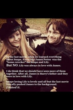 I mostly agree. Sure lily loved james but i dont hate that james was kinda pushed into the background. I love how snape loved lily its so sweet and innocent. I wouldnt have it any other way