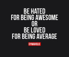 Be hated for being awesome. Or be loved for being average. #Gymaholic motivational quotes