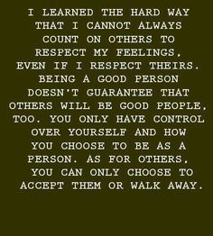 """""""I learned the hard way that I cannot always count on others to respect my feelings, even if I respect theirs. Being a good person doesn't guarantee that others will be good people, too. You only have control over yourself and how you choose to be as a person. As for others, you can only choose to accept them or walk away."""""""