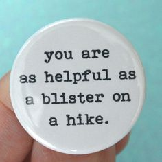 "I love a lot of the buttons in this shop.  A lot of them are things I'm thinking but would never ever say and some of them are just plain fun.  ""you are as helpful as a blister on a hike"" 125 by thecarboncrusader, $1.40"