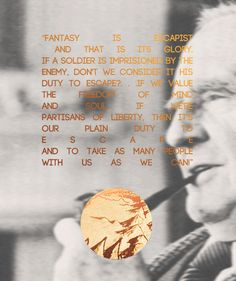 "Favourite Tolkien quotes  I have claimed that Escape is one of the main functions of fairy-stories, and since I do not disapprove of them, it is plain that I do not accept the tone of scorn or pity with which ""Escape"" is now so often used: a tone for which the uses of the word outside literary criticism gives no warrant at all. In what the misusers are fond of calling Real Life, Escape is evidently as a rule very practical, and may even be heroic. In real life it is difficult to blame it…"