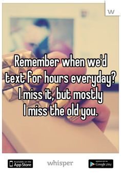 Remember when we'd text for hours everyday? I miss it, but mostly I miss the old you.
