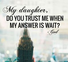 My Daughter, Do You Trust Me When My Answer Is Wait? ~God