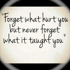 Forget what hurt you but never forget what it taught you... #quotes -= words of wisdom =-