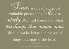 Time is a valuable possession - use it wisely.